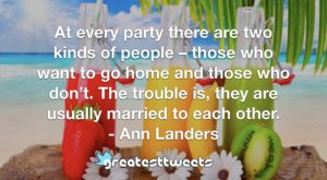 At every party there are two kinds of people – those who want to go home and those who don't. The trouble is, they are usually married to each other. - Ann Landers