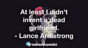 At least I didn't invent a dead girlfriend. - Lance Armstrong