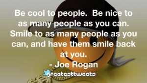Be cool to people. Be nice to as many people as you can. Smile to as many people as you can, and have them smile back at you. - Joe Rogan