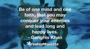 Be of one mind and one faith, that you may conquer your enemies and lead long and happy lives. - Genghis Khan