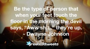 "Be the type of person that when your feet touch the floor in the morning the devil says, ""Aww shit.."" they're up. - Dwayne Johnson"