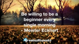 Be willing to be a beginner every single morning - Meister Eckhart