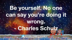 Be yourself. No one can say you're doing it wrong. - Charles Schulz