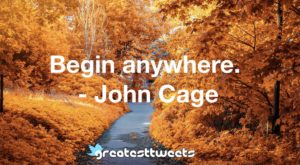 Begin anywhere. - John Cage