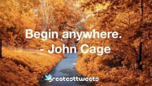 Begin anywhere. - John Cage