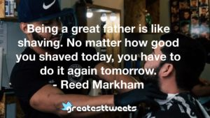Being a great father is like shaving. No matter how good you shaved today, you have to do it again tomorrow. - Reed Markham