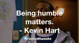 Being humble matters. - Kevin Hart