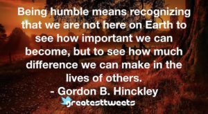 Being humble means recognizing that we are not here on Earth to see how important we can become, but to see how much difference we can make in the lives of others. - Gordon B. Hinckley