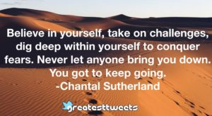 Believe in yourself, take on challenges, dig deep within yourself to conquer fears. Never let anyone bring you down. You got to keep going. -Chantal Sutherland