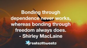 Bonding through dependence never works, whereas bonding through freedom always does. - Shirley MacLaine
