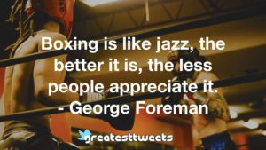 Boxing is like jazz, the better it is, the less people appreciate it. - George Foreman