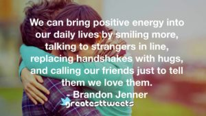 We can bring positive energy into our daily lives by smiling more, talking to strangers in line, replacing handshakes with hugs, and calling our friends just to tell them we love them.- Brandon Jenner.001