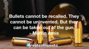 Bullets cannot be recalled. They cannot be uninvented. But they can be taken out of the gun.