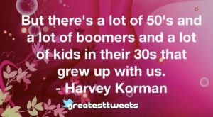 But there's a lot of 50's and a lot of boomers and a lot of kids in their 30s that grew up with us. - Harvey Korman