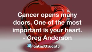 Cancer opens many doors. One of the most important is your heart. - Greg Anderson