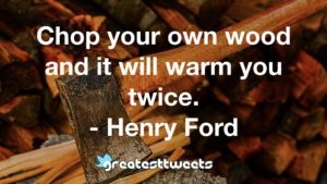 Chop your own wood and it will warm you twice. - Henry Ford