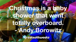 Christmas is a baby shower that went totally overboard. - Andy Borowitz
