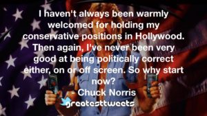 I haven't always been warmly welcomed for holding my conservative positions in Hollywood. Then again, I've never been very good at being politically correct either, on or off screen. So why start now? - Chuck Norris.001