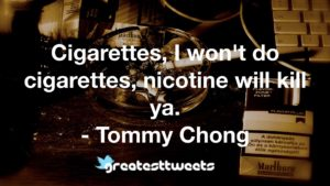 Cigarettes, I won't do cigarettes, nicotine will kill ya. - Tommy Chong