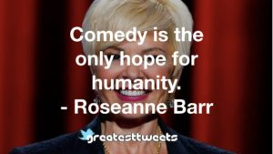 Comedy is the only hope for humanity. - Roseanne Barr