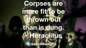 Corpses are more fit to be thrown out than is dung. - Heraclitus