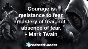 Courage is resistance to fear, mastery of fear, not absence of fear. - Mark Twain