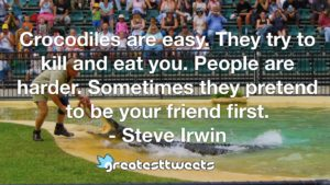 Crocodiles are easy. They try to kill and eat you. People are harder. Sometimes they pretend to be your friend first. - Steve Irwin