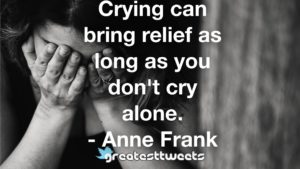 Crying can bring relief as long as you don't cry alone. - Anne Frank