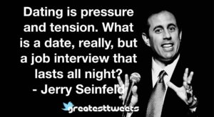 Dating is pressure and tension. What is a date, really, but a job interview that lasts all night?