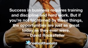 Success in business requires training and discipline and hard work. But if you're not frightened by these things, the opportunities are just as great today as they ever were. - David Rockefeller.001