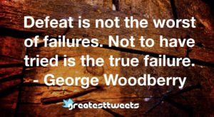 Defeat is not the worst of failures. Not to have tried is the true failure. - George Woodberry