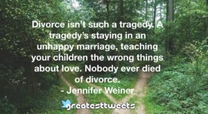 Divorce isn't such a tragedy. A tragedy's staying in an unhappy marriage, teaching your children the wrong things about love. Nobody ever died of divorce. - Jennifer Weiner