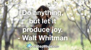 Do anything, but let it produce joy. - Walt Whitman