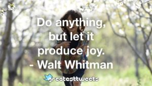 Do anything, but let it produce joy. - Walt Whitman