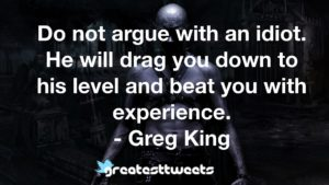 Do not argue with an idiot. He will drag you down to his level and beat you with experience. - Greg King