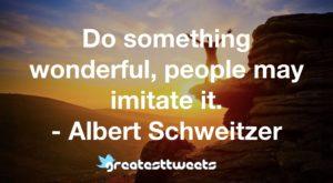 Do something wonderful, people may imitate it. - Albert Schweitzer.001