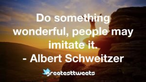 Do something wonderful, people may imitate it. - Albert Schweitzer.001