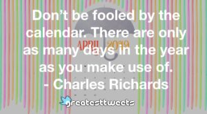 Don't be fooled by the calendar. There are only as many days in the year as you make use of. - Charles Richards
