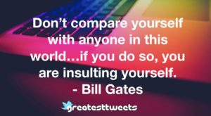 Don't compare yourself with anyone in this world…if you do so, you are insulting yourself. - Bill Gates