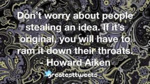 Don't worry about people stealing an idea. If it's original, you will have to ram it down their throats. - Howard Aiken
