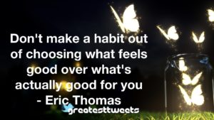 Don't make a habit out of choosing what feels good over what's actually good for you - Eric Thomas