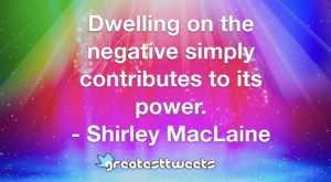 Dwelling on the negative simply contributes to its power. - Shirley MacLaine