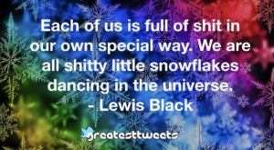 Each of us is full of shit in our own special way. We are all shitty little snowflakes dancing in the universe. - Lewis Black