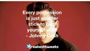 Every possession is just another stick to beat yourself with. - Johnny Cash