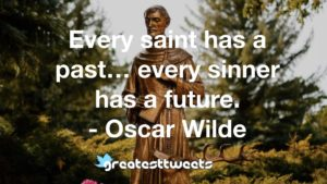 Every saint has a past… every sinner has a future. - Oscar Wilde