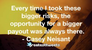 Every time I took these bigger risks, the opportunity for a bigger payout was always there. - Casey Neisant