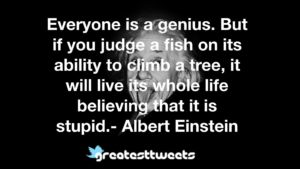 Everyone is a genius. But if you judge a fish on its ability to climb a tree, it will live its whole life believing that it is stupid.- Albert Einstein
