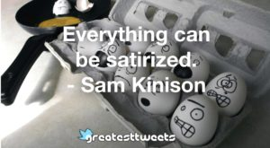 Everything can be satirized. - Sam Kinison