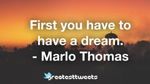 First you have to have a dream. - Marlo Thomas