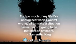 For too much of my life I've apologized when I wasn't wrong, all to make a situation better. I'm not going to be that person anymore. - Samantha King